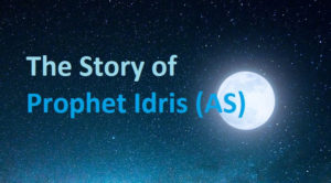 The Story of the Prophet Idris AS (Enoch)